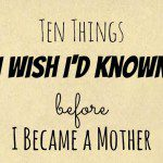 10 Things I Wish I'd Known Before Becoming a Mother