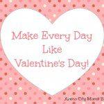 Make Every Day Like Valentine's Day