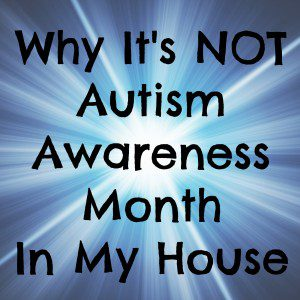 Why It's Not Autism Awareness Month In My House