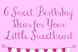 6 Sweet Birthday Ideas for Your Little Sweetheart