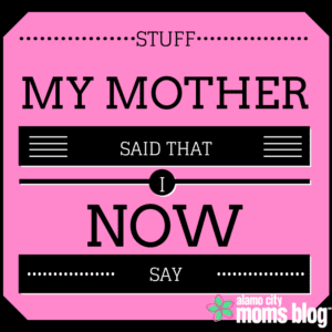 Stuff My Mother Said (That I Now Say)