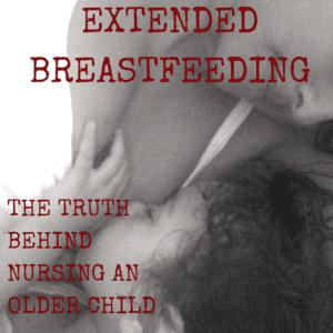 Extended Breastfeeding: The Truth Behind Nursing An Older Child