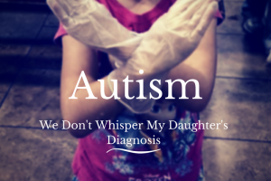 Autism: We Don't Whisper My Daughter's Diagnosis