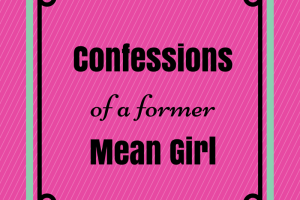 Confessions of a former Mean Girl