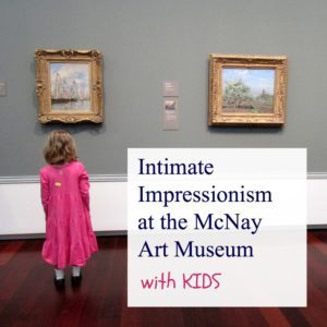 Intimate Impressionism at the McNay Art Museum . . . with kids | Alamo City Moms Blog