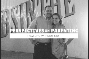 Perspectives on Parenting: Traveling without Kids