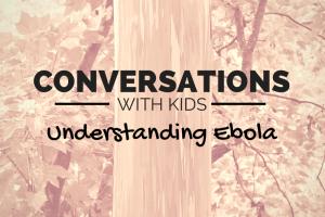 Conversations with Kids: Understanding Ebola