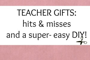 Teacher Gifts: Hits & Misses and a Super-Easy DIY!