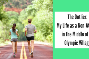 The Outlier- My Life as a Non-Athlete in the Middle of an Olympic Village