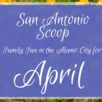 San Antonio Scoop: Family Fun in the Alamo City for April