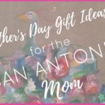 Mother's Day Gift Ideas for the San Antonio Mom