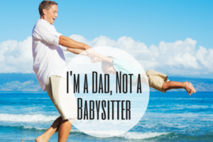 I'm a Dad, Not a Babysitter