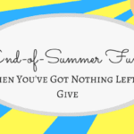 End-of-Summer Fun: When You've Got Nothing Left to Give