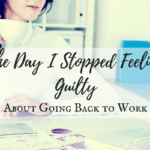 The Day I Stopped Feeling Guilty About Going Back to Work