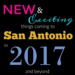 New and Exciting Things Coming to San Antonio in 2017 and Beyond