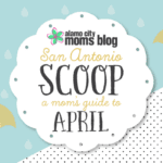 San Antonio Scoop: A Mom's Guide to April Events